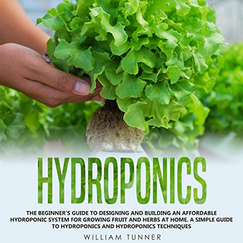 Hydroponics: The Beginner's Guide to Designing and Building an Affordable Hydroponic System for Growing Fruit and Herbs at Home cover art