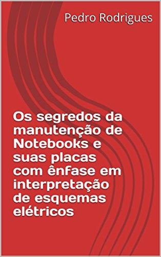 Os segredos da manutenção de Notebooks e suas placas com ênfase em interpretação de esquemas elétricos (01 Livro 1)