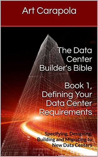 The Data Center Builder's Bible - Book 1: Defining Your Data Center Requirements: Specifying, Designing, Building and Migrating to New Data Centers by [Art Carapola]