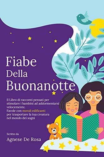 Fiabe della Buonanotte: Il Libro di racconti pensati per stimolare i bambini ad addormentarsi velocemente. Favole con morali edificanti per trasportare la tua creatura nel mondo dei sogni