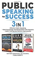 PUBLIC SPEAKING FOR SUCCESS - 3 in 1: Effective Public Speaking + Dark Psychology and Manipulation with Hypnosis + Brain Training and Memory Improvement