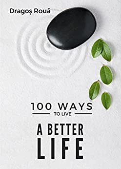 100 Ways To Live A Better Life by [Dragos Roua]