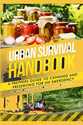 Urban Survival Handbook: A Prepper\'s Guide To Canning And Preserving For An Emergency (Urban Survival Guide, Band 1)