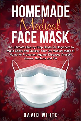 Homemade Medical Face Mask: The Ultimate Step-by-Step Guide to Make Easily and Quickly Your Diy Medical Mask at Home for Protection Against Disease, Viruses, Germs, Bacteria and Flu