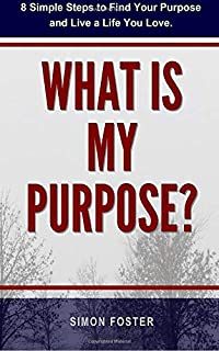 What Is My Purpose?: 8 Simple Steps to Find Your Purpose and Live a Life You Love (Finding Your Purpose Book)