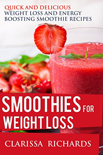 Smoothies for Weight Loss: Quick and Delicious Weight Loss and Energy Boosting Smoothie Recipes