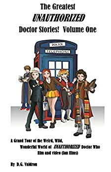 The Greatest UNAUTHORIZED Doctor Films: A Grand Tour of the Weird, Wild, Wonderful World of Unauthorised Doctor Who Film and Video by [D.G. Valdron]