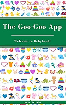 The Goo-Goo App: Welcome To Babyhood! by [Jodie Delight]
