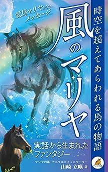 [山崎 立暎]の風のマリヤ: 時空を超えてあらわれる馬の物語