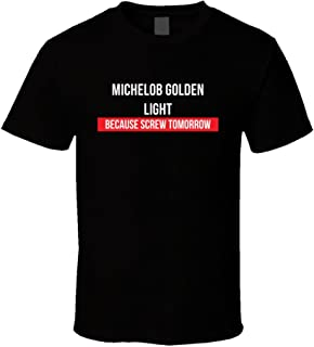 Michelob Golden Light Because Screw Tomorrow Drinking Cool Party T Shirt