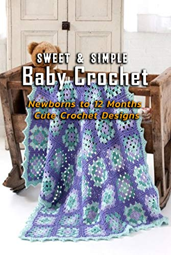 Sweet & Simple Baby Crochet: Newborns to 12 Months Cute Crochet Designs: Gift Ideas for Holiday (English Edition)