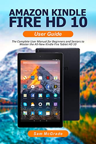AMAZON KINDLE FIRE HD 10 USER GUIDE: The Complete User Manual for Beginners and Seniors to Master the All-New Kindle Fire Tablet HD 10 (English Edition)