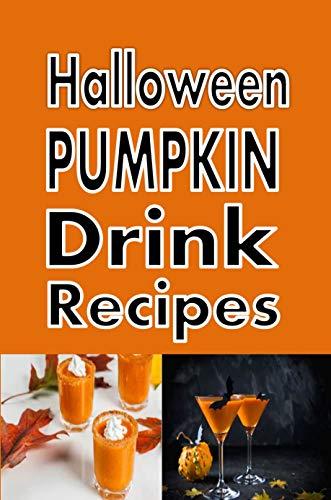 Halloween Pumpkin Drink Recipes: Pumpkintini, Pumpkin Latte, Pumpkin Beer and Many More (Halloween Recipe Book 8) (English...