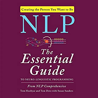 NLP: The Essential Guide to Neuro-Linguistic Programming                   By:                                                                                                                                 Susan Sanders,                                                                                        Tom Dotz,                                                                                        NLP Comprehensive,                   and others                          Narrated by:                                                                                                                                 Tom Dotz                      Length: 11 hrs and 14 mins     17 ratings     Overall 4.8