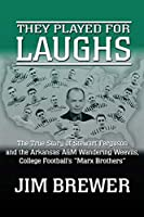 """They Played for Laughs: The True Story of Stewart Ferguson and the Arkansas A&M Wandering Weevils, College Football's """"Marx Brothers"""""""