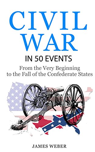 Civil War: American Civil War in 50 Events: From the Very Beginning to the Fall of the Confederate States (War Books, Civil War History, Civil War Books) (History in 50 Events Series Book 13)
