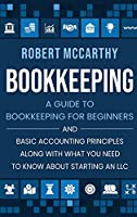 Bookkeeping: A Guide to Bookkeeping for Beginners and Basic Accounting Principles along with What You Need to Know About Starting an LLC