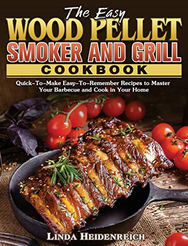 The Easy Wood Pellet Smoker and Grill Cookbook: Quick-To-Make Easy-To-Remember Recipes to Master Your Barbecue and Cook in Your Home