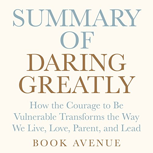 Summary of Daring Greatly: How the Courage to Be Vulnerable Transforms the Way We Live, Love, Parent, and Lead: by Brené Brown cover art