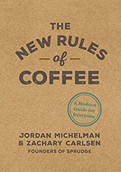 The New Rules of Coffee  A Modern Guide for Everyone  TEN SPEED PRESS