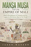Mansa Musa and The Empire of Mali: Musa's Development Of Timbuktu And His Legacy As The Richest Man In The World