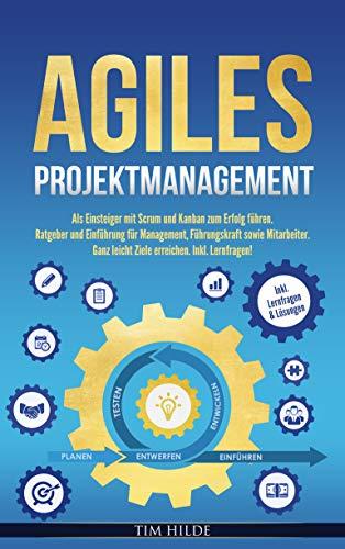 Agiles Projektmanagement: Als Einsteiger mit Scrum und Kanban zum Erfolg führen. Ratgeber und Einführung für Management, Führungskraft sowie Mitarbeiter. ... leicht Ziele erreichen. Inkl. Lernfragen!