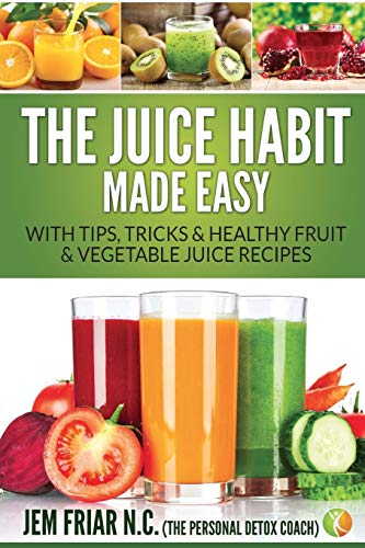 The Juice Habit Made Easy: With Tips, Tricks & Healthy Fruit & Vegetable Juice Recipes (1)