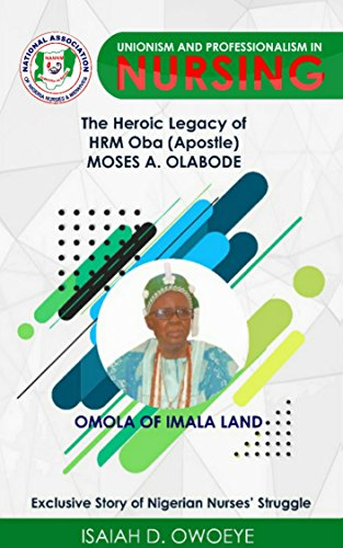 UNIONISM AND PROFESSIONALISM IN NURSING: The Heroic Legacy of HRM Oba (Apostle) Moses.A.Olabode (mni) (English Edition)
