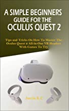 A SIMPLE BEGINNERS GUIDE FOR THE OCULUS QUEST 2: Tips and Tricks on How to Master the Oculus Quest 2 All-in-one VR Headset...