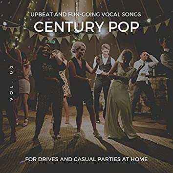Century Pop - Upbeat And Fun-Going Vocal Songs For Drives And Casual Parties At Home, Vol. 02