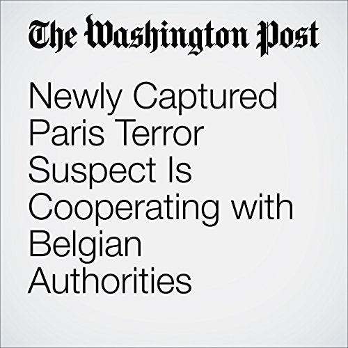 Newly Captured Paris Terror Suspect Is Cooperating with Belgian Authorities cover art