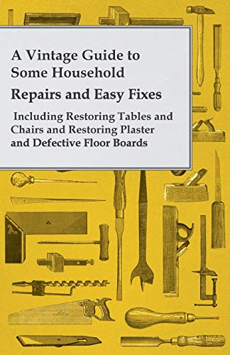 A Vintage Guide to Some Household Repairs and Easy Fixes - Including Restoring Tables and Chairs and Restoring Plaster and Defective Floor Boards (English Edition)