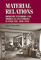 Material Relations: Domestic Interiors and Middle-Class Families in England, 1850-1910 (Studies in Design)