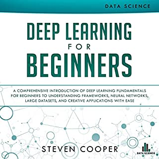 Deep Learning for Beginners     A Comprehensive Introduction of Deep Learning Fundamentals for Beginners to Understanding Frameworks, Neural Networks, Large Datasets, and Creative Applications with Ease              By:                                                                                                                                 Steven Cooper                               Narrated by:                                                                                                                                 Christopher Nieten                      Length: 3 hrs and 3 mins     Not rated yet     Overall 0.0