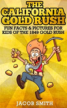 Gold Rush California - Learn Fun Facts About The History Of The 1849 Gold Rush by [Jacob Smith]