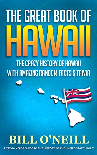 The Great Book of Hawaii: The Crazy History of Hawaii with Amazing Random Facts & Trivia (A Trivia Nerds Guide to the History of the United States 7)