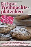 Die besten Weihnachtsplätzchen ohne Zucker und Weizen – Das Plätzchenbackbuch: Zuckerfrei und Weizenfrei: Plätzchen und Kekse backen ohne Schnickschnack