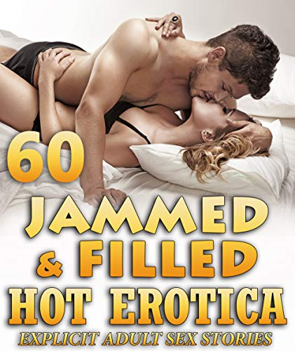 JAMMED AND FILLED : 60 HOT EROTICA SEX STORIES - EXPLICIT ADULT COLLECTION