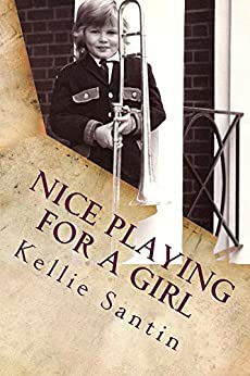 Nice playing for a girl (Trombone crimes and other minor misdemeanors Book 1) by [Kellie Santin]