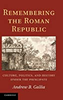 Remembering the Roman Republic: Culture, Politics and History under the Principate