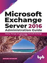 Microsoft Exchange Server 2016 Administration Guide: Deploy, Manage and Administer Microsoft Exchange Server 2016 (English...