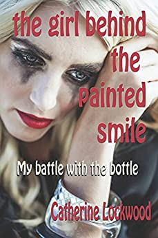 The Girl Behind the Painted Smile: My battle with the bottle by [Catherine Lockwood]