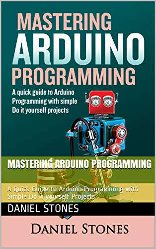 Mastering Arduino Programming : A Quick Guide to Arduino Programming with Simple Do it yourself Projects (English Edition)