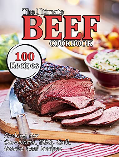 The Ultimate Beef Cookbook: Cooking For Carnivores, BBQ, Grill, Smoke Beef Recipes (English Edition)