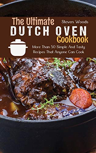 The Ultimate Dutch Oven Cookbook: More Than 50 Simple And Tasty Recipes That Anyone Can Cook