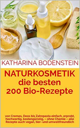 NATURKOSMETIK die besten 200 Bio-Rezepte : von Cremes, Deos bis Zahnpasta einfach, erprobt, hochwertig, kostengünstig, – ohne Chemie – alle Rezepte auch vegan, tier- und umweltfreundlich