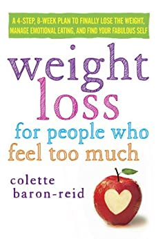 Weight Loss for People Who Feel Too Much: A 4-Step, 8-Week Plan to Finally Lose the Weight, Manage Emotional Eating, and Find Your Fabulous Self by [Colette Baron-Reid]
