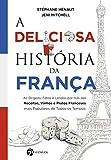 A Deliciosa História da França: As Origens, Fatos e Lendas por trás das Receitas, Vinhos e Pratos Franceses mais Populares de Todos os Tempos