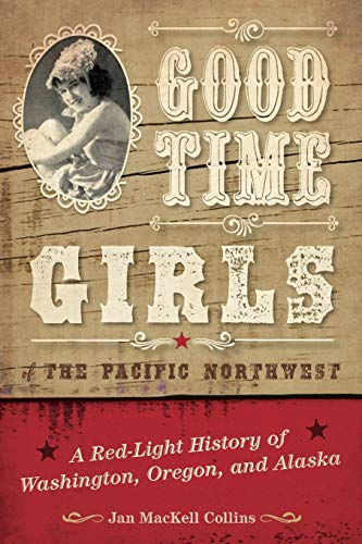 Good Time Girls of the Pacific Northwest: A Red-Light History of Washington, Oregon, and Alaska