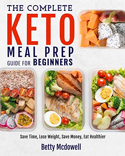 KETO MEAL PREP: The Complete Keto Meal Prep Guide For Beginners Save Time, Lose Weight, Save Money, Eat Healthier